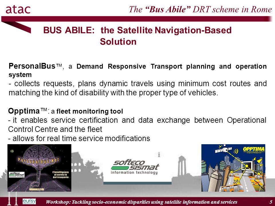 Workshop: Tackling socio-economic disparities using satellite information and services 5 BUS ABILE: the Satellite Navigation-Based Solution PersonalBus, a Demand Responsive Transport planning and operation system - collects requests, plans dynamic travels using minimum cost routes and matching the kind of disability with the proper type of vehicles.