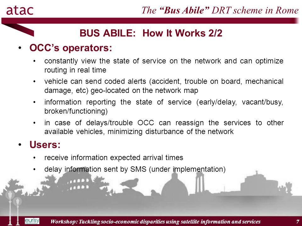 Workshop: Tackling socio-economic disparities using satellite information and services 7 BUS ABILE: How It Works 2/2 7 The Bus Abile DRT scheme in Rome OCCs operators: constantly view the state of service on the network and can optimize routing in real time vehicle can send coded alerts (accident, trouble on board, mechanical damage, etc) geo-located on the network map information reporting the state of service (early/delay, vacant/busy, broken/functioning) in case of delays/trouble OCC can reassign the services to other available vehicles, minimizing disturbance of the network Users: receive information expected arrival times delay information sent by SMS (under implementation)