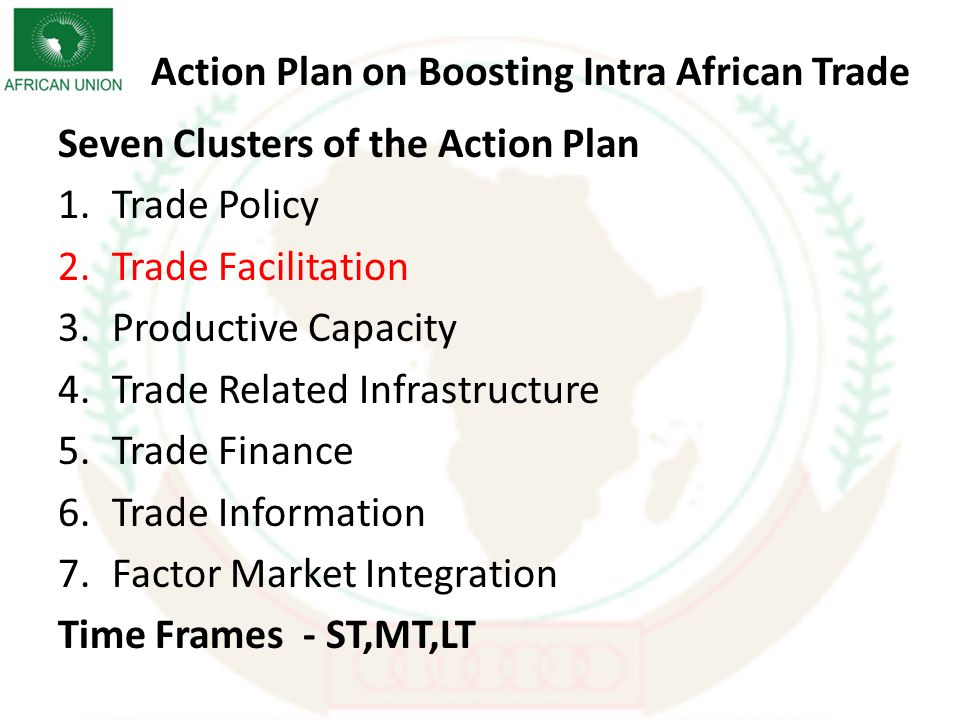 Action Plan on Boosting Intra African Trade Seven Clusters of the Action Plan 1.Trade Policy 2.Trade Facilitation 3.Productive Capacity 4.Trade Related Infrastructure 5.Trade Finance 6.Trade Information 7.Factor Market Integration Time Frames - ST,MT,LT