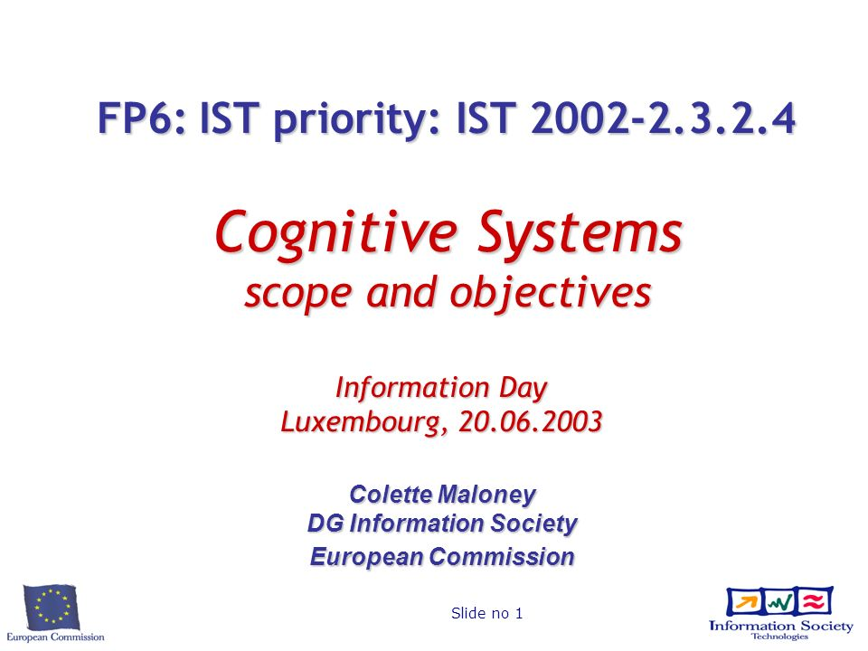 Slide no 1 FP6: IST priority: IST 2002-2.3.2.4 Cognitive Systems scope and objectives Information Day Luxembourg, 20.06.2003 Colette Maloney DG Inform