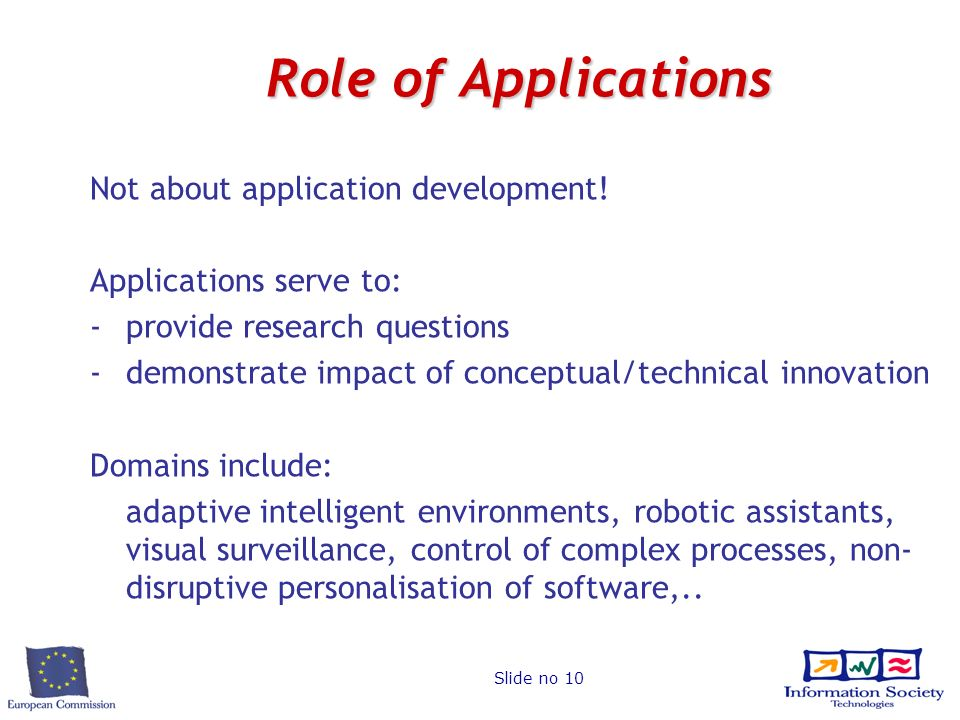 Slide no 10 Role of Applications Not about application development! Applications serve to: -provide research questions -demonstrate impact of conceptu