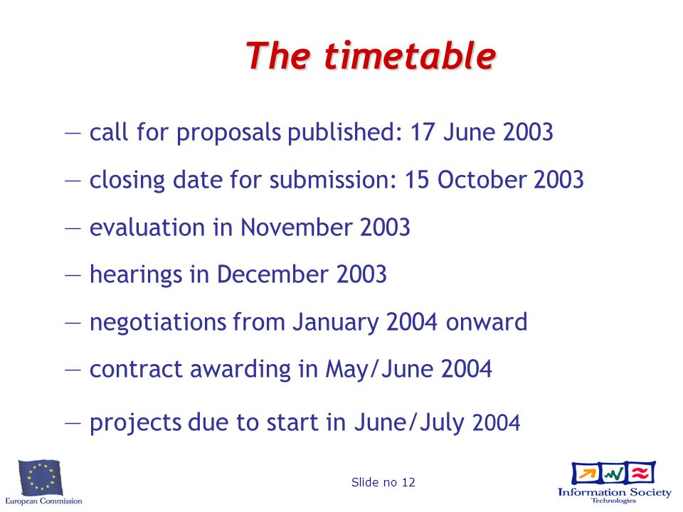 Slide no 12 The timetable call for proposals published: 17 June 2003 closing date for submission: 15 October 2003 evaluation in November 2003 hearings in December 2003 negotiations from January 2004 onward contract awarding in May/June 2004 projects due to start in June/July 2004