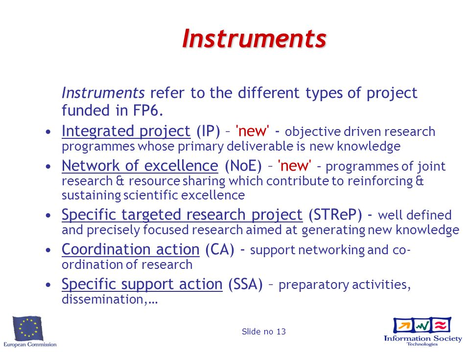 Slide no 13 Instruments Instruments refer to the different types of project funded in FP6.