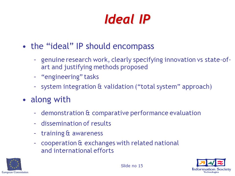 Slide no 15 Ideal IP the ideal IP should encompass –genuine research work, clearly specifying innovation vs state-of- art and justifying methods proposed –engineering tasks –system integration & validation (total system approach) along with –demonstration & comparative performance evaluation –dissemination of results –training & awareness –cooperation & exchanges with related national and international efforts
