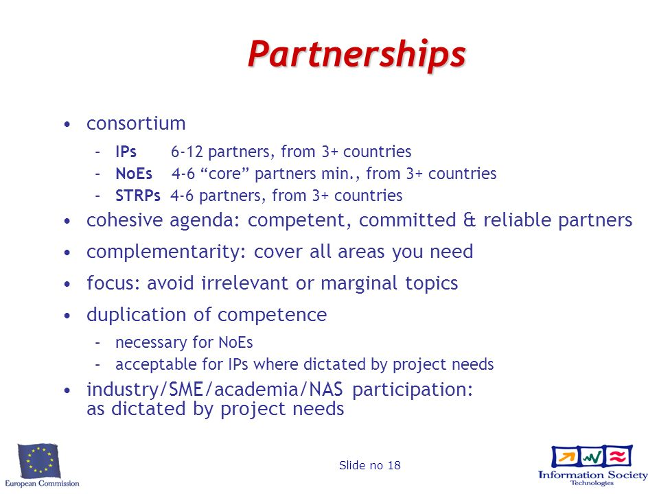 Slide no 18 Partnerships consortium –IPs 6-12 partners, from 3+ countries –NoEs 4-6 core partners min., from 3+ countries –STRPs 4-6 partners, from 3+ countries cohesive agenda: competent, committed & reliable partners complementarity: cover all areas you need focus: avoid irrelevant or marginal topics duplication of competence –necessary for NoEs –acceptable for IPs where dictated by project needs industry/SME/academia/NAS participation: as dictated by project needs