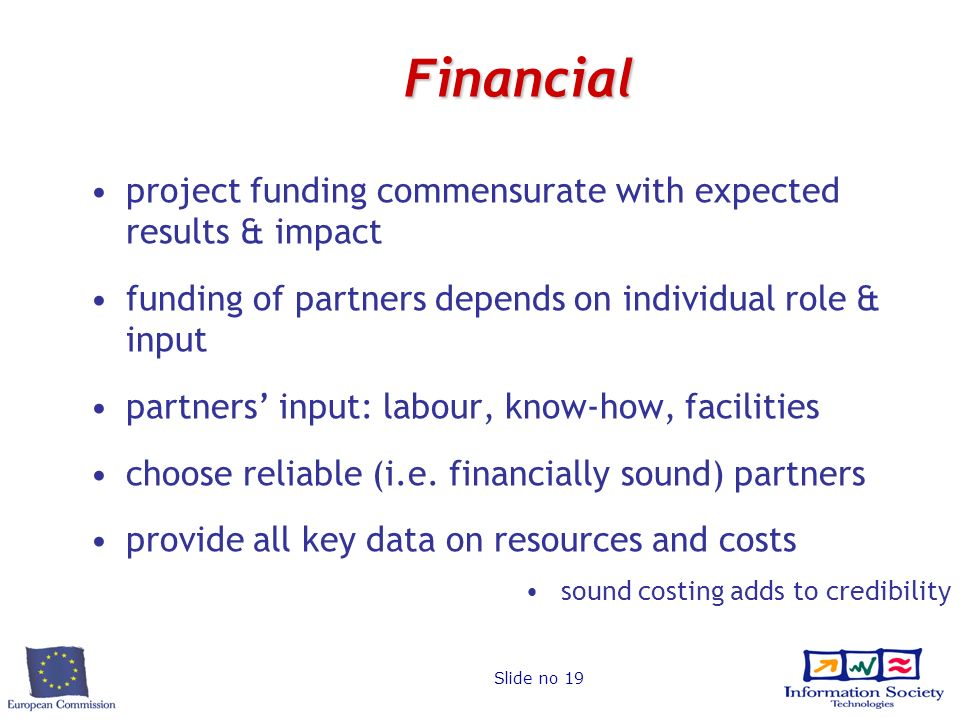 Slide no 19 Financial project funding commensurate with expected results & impact funding of partners depends on individual role & input partners input: labour, know-how, facilities choose reliable (i.e.