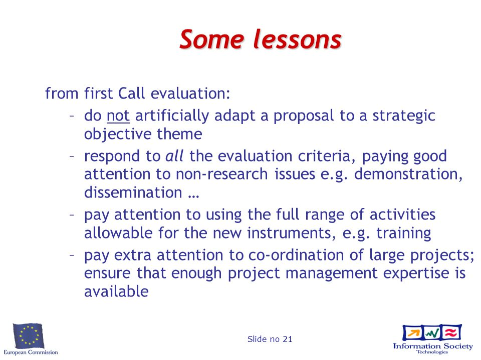 Slide no 21 Some lessons from first Call evaluation: –do not artificially adapt a proposal to a strategic objective theme –respond to all the evaluation criteria, paying good attention to non-research issues e.g.