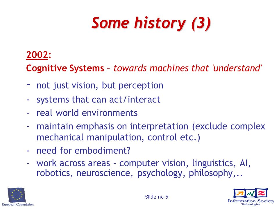Slide no 5 Some history (3) 2002: Cognitive Systems – towards machines that understand - not just vision, but perception -systems that can act/interact -real world environments -maintain emphasis on interpretation (exclude complex mechanical manipulation, control etc.) - need for embodiment.