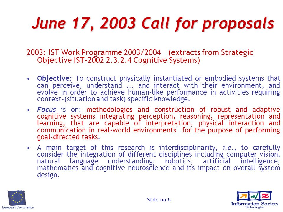 Slide no 6 June 17, 2003 Call for proposals 2003: IST Work Programme 2003/2004 (extracts from Strategic Objective IST-2002 2.3.2.4 Cognitive Systems) Objective: To construct physically instantiated or embodied systems that can perceive, understand...