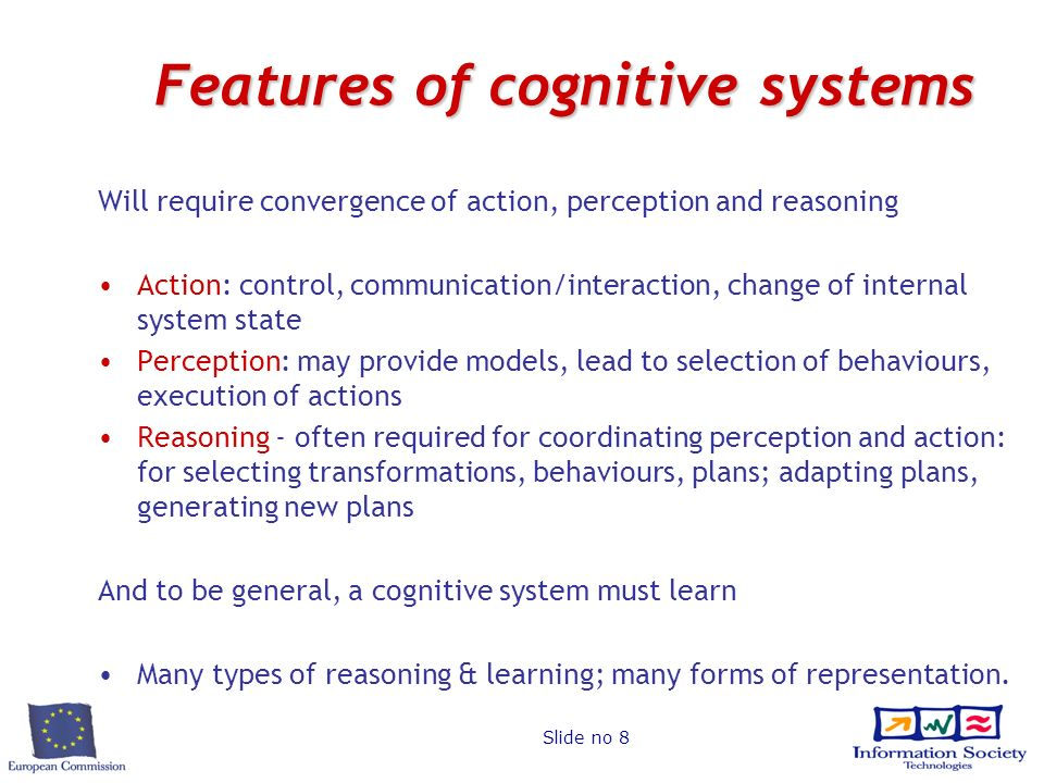 Slide no 8 Features of cognitive systems Will require convergence of action, perception and reasoning Action: control, communication/interaction, chan
