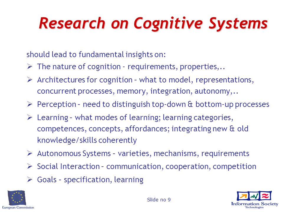 Slide no 9 Research on Cognitive Systems should lead to fundamental insights on: The nature of cognition - requirements, properties,..