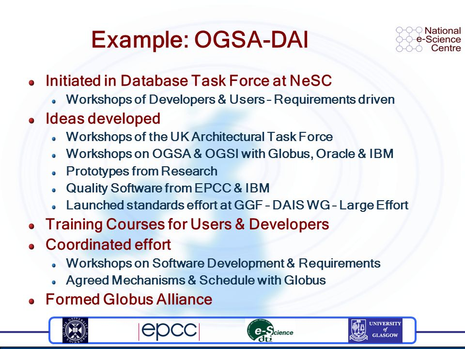 Example: OGSA-DAI Initiated in Database Task Force at NeSC Workshops of Developers & Users – Requirements driven Ideas developed Workshops of the UK Architectural Task Force Workshops on OGSA & OGSI with Globus, Oracle & IBM Prototypes from Research Quality Software from EPCC & IBM Launched standards effort at GGF – DAIS WG – Large Effort Training Courses for Users & Developers Coordinated effort Workshops on Software Development & Requirements Agreed Mechanisms & Schedule with Globus Formed Globus Alliance