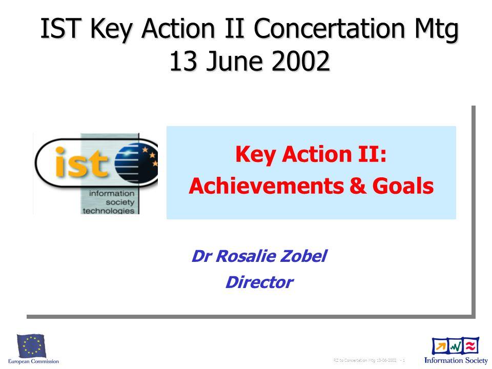 RZ to Concertation Mtg 13-06-2002 - 1 Key Action II: Achievements & Goals IST Key Action II Concertation Mtg 13 June 2002 Dr Rosalie Zobel Director