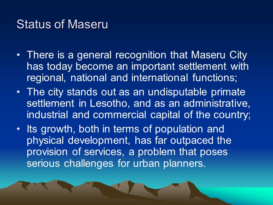 Status of Maseru There is a general recognition that Maseru City has today become an important settlement with regional, national and international fu