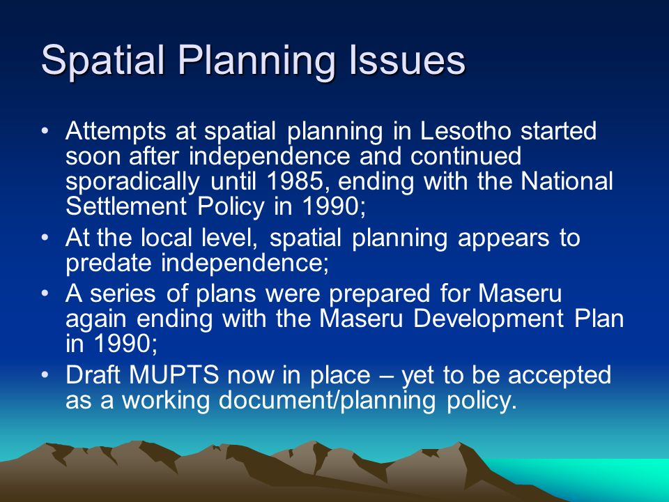 Spatial Planning Issues Attempts at spatial planning in Lesotho started soon after independence and continued sporadically until 1985, ending with the