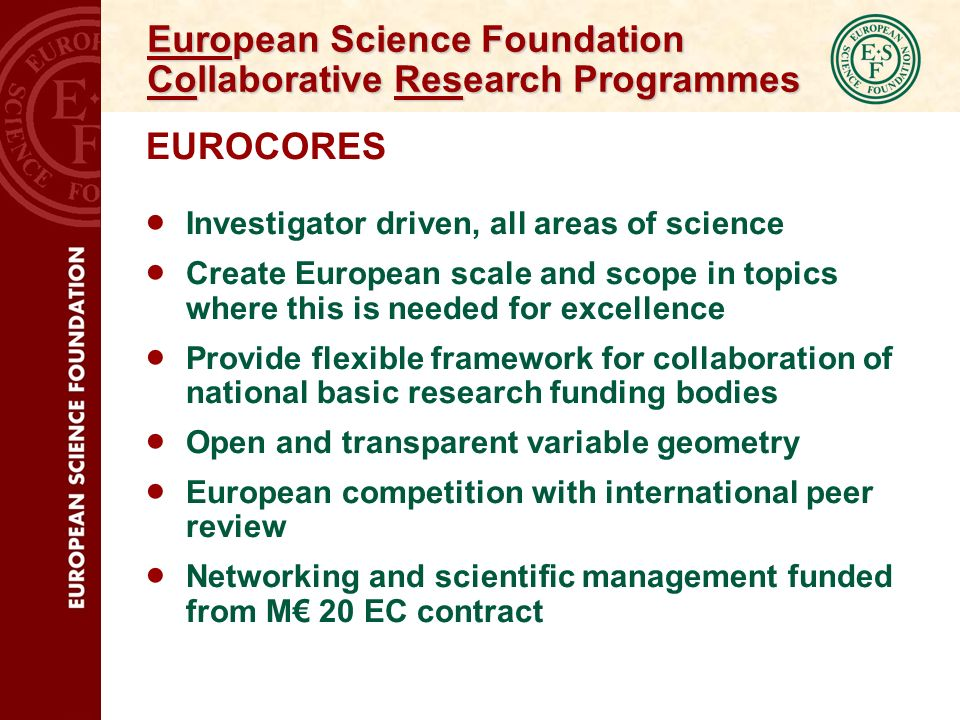 European Science Foundation Collaborative Research Programmes EUROCORES Investigator driven, all areas of science Create European scale and scope in topics where this is needed for excellence Provide flexible framework for collaboration of national basic research funding bodies Open and transparent variable geometry European competition with international peer review Networking and scientific management funded from M 20 EC contract