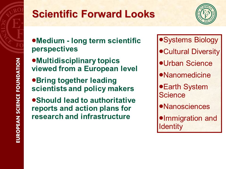 Scientific Forward Looks Medium - long term scientific perspectives Multidisciplinary topics viewed from a European level Bring together leading scientists and policy makers Should lead to authoritative reports and action plans for research and infrastructure Systems Biology Cultural Diversity Urban Science Nanomedicine Earth System Science Nanosciences Immigration and Identity