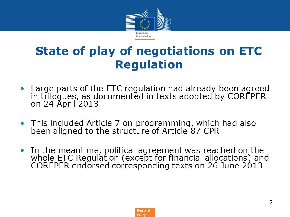 Regional Policy 2 State of play of negotiations on ETC Regulation Large parts of the ETC regulation had already been agreed in trilogues, as documented in texts adopted by COREPER on 24 April 2013 This included Article 7 on programming, which had also been aligned to the structure of Article 87 CPR In the meantime, political agreement was reached on the whole ETC Regulation (except for financial allocations) and COREPER endorsed corresponding texts on 26 June 2013