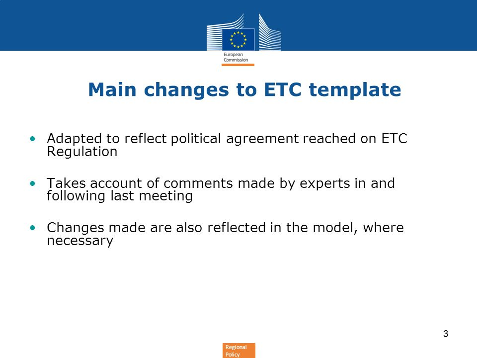 Regional Policy 3 Main changes to ETC template Adapted to reflect political agreement reached on ETC Regulation Takes account of comments made by experts in and following last meeting Changes made are also reflected in the model, where necessary
