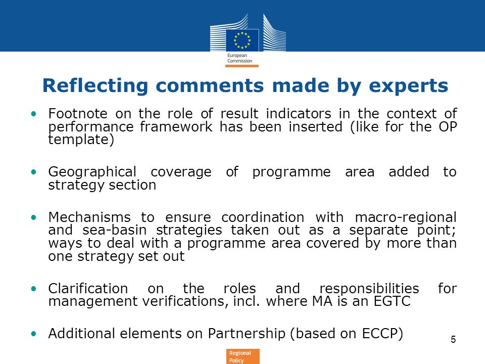 Regional Policy 5 Reflecting comments made by experts Footnote on the role of result indicators in the context of performance framework has been inserted (like for the OP template) Geographical coverage of programme area added to strategy section Mechanisms to ensure coordination with macro-regional and sea-basin strategies taken out as a separate point; ways to deal with a programme area covered by more than one strategy set out Clarification on the roles and responsibilities for management verifications, incl.
