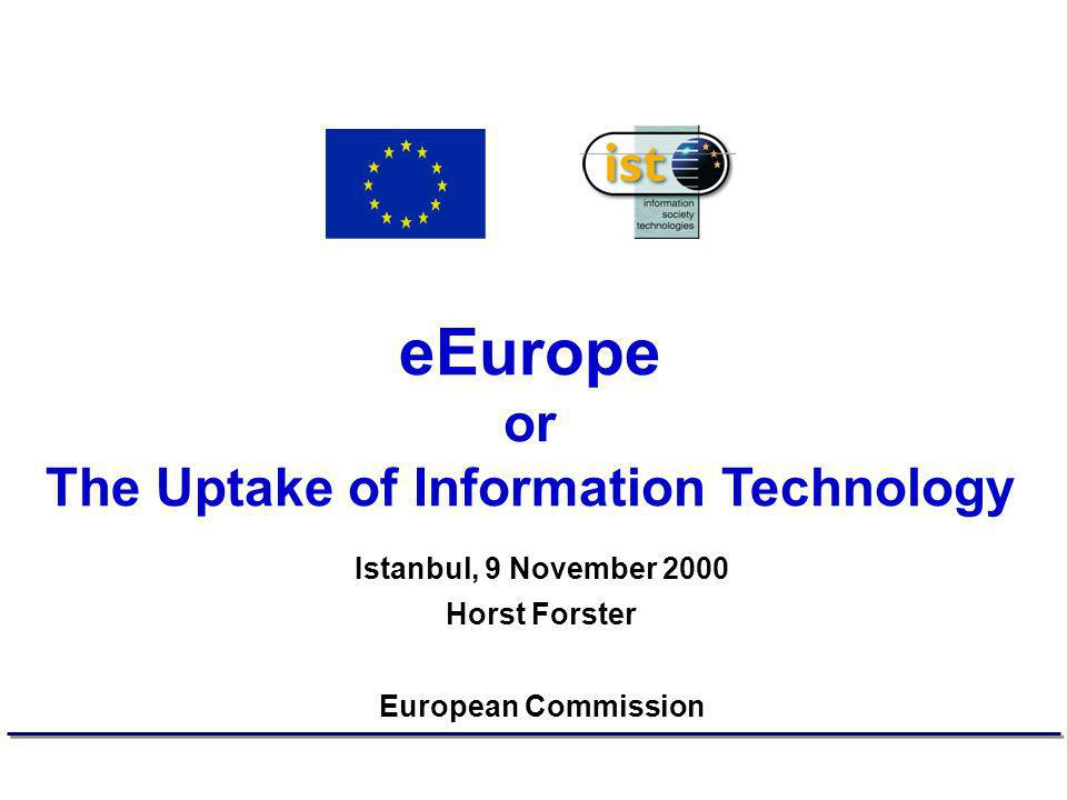 eEurope or The Uptake of Information Technology Istanbul, 9 November 2000 Horst Forster European Commission