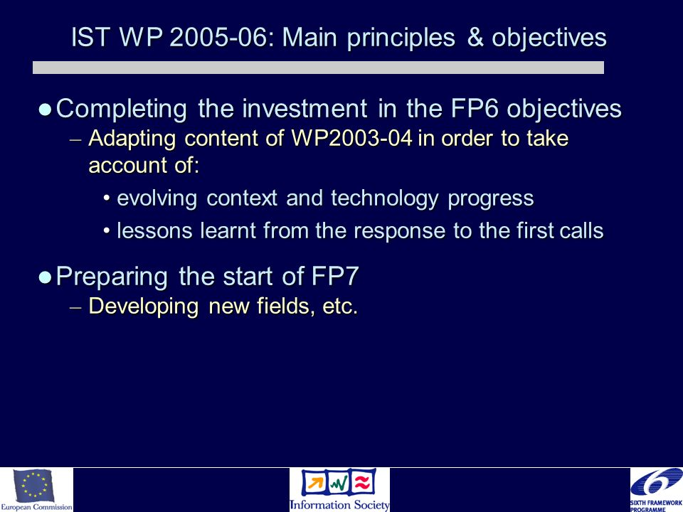 IST WP 2005-06: Main principles & objectives Completing the investment in the FP6 objectives Completing the investment in the FP6 objectives – Adapting content of WP2003-04 in order to take account of: evolving context and technology progressevolving context and technology progress lessons learnt from the response to the first callslessons learnt from the response to the first calls Preparing the start of FP7 Preparing the start of FP7 – Developing new fields, etc.