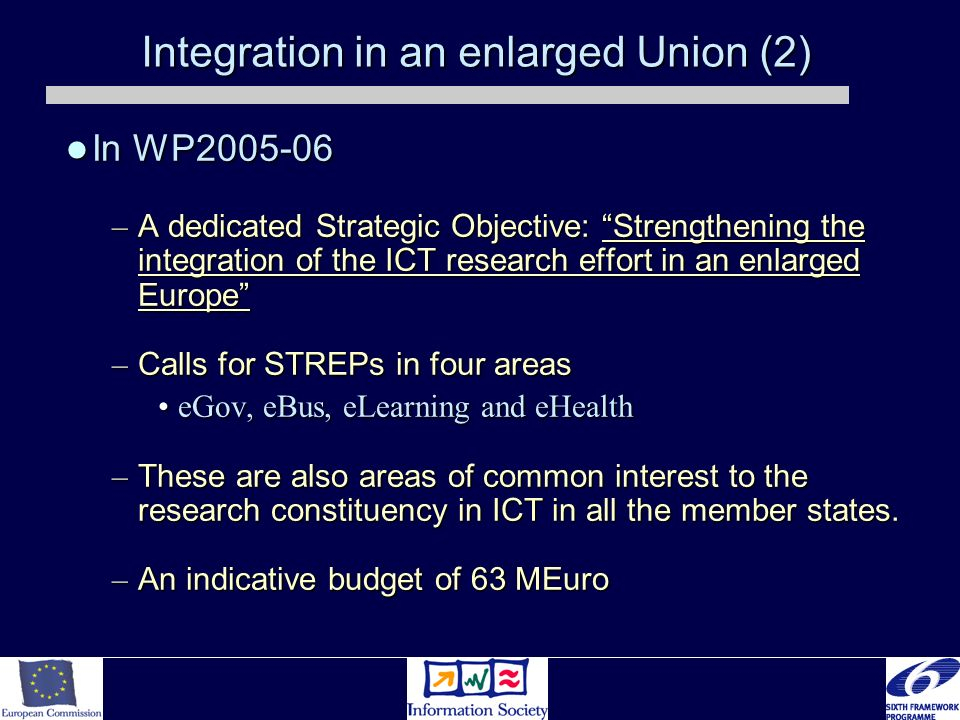 Integration in an enlarged Union (2) In WP2005-06 In WP2005-06 – A dedicated Strategic Objective: Strengthening the integration of the ICT research effort in an enlarged Europe – Calls for STREPs in four areas eGov, eBus, eLearning and eHealtheGov, eBus, eLearning and eHealth – These are also areas of common interest to the research constituency in ICT in all the member states.