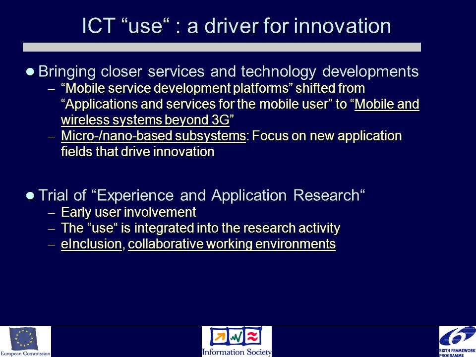 ICT use : a driver for innovation Bringing closer services and technology developments Bringing closer services and technology developments – Mobile service development platforms shifted from Applications and services for the mobile user to Mobile and wireless systems beyond 3G – Micro-/nano-based subsystems: Focus on new application fields that drive innovation Trial of Experience and Application Research Trial of Experience and Application Research – Early user involvement – The use is integrated into the research activity – eInclusion, collaborative working environments