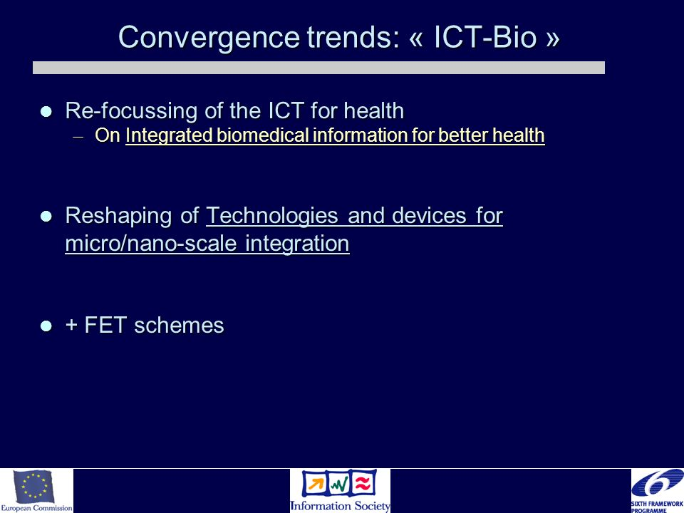 Convergence trends: « ICT-Bio » Re-focussing of the ICT for health Re-focussing of the ICT for health – On Integrated biomedical information for better health Reshaping of Technologies and devices for micro/nano-scale integration Reshaping of Technologies and devices for micro/nano-scale integration + FET schemes + FET schemes