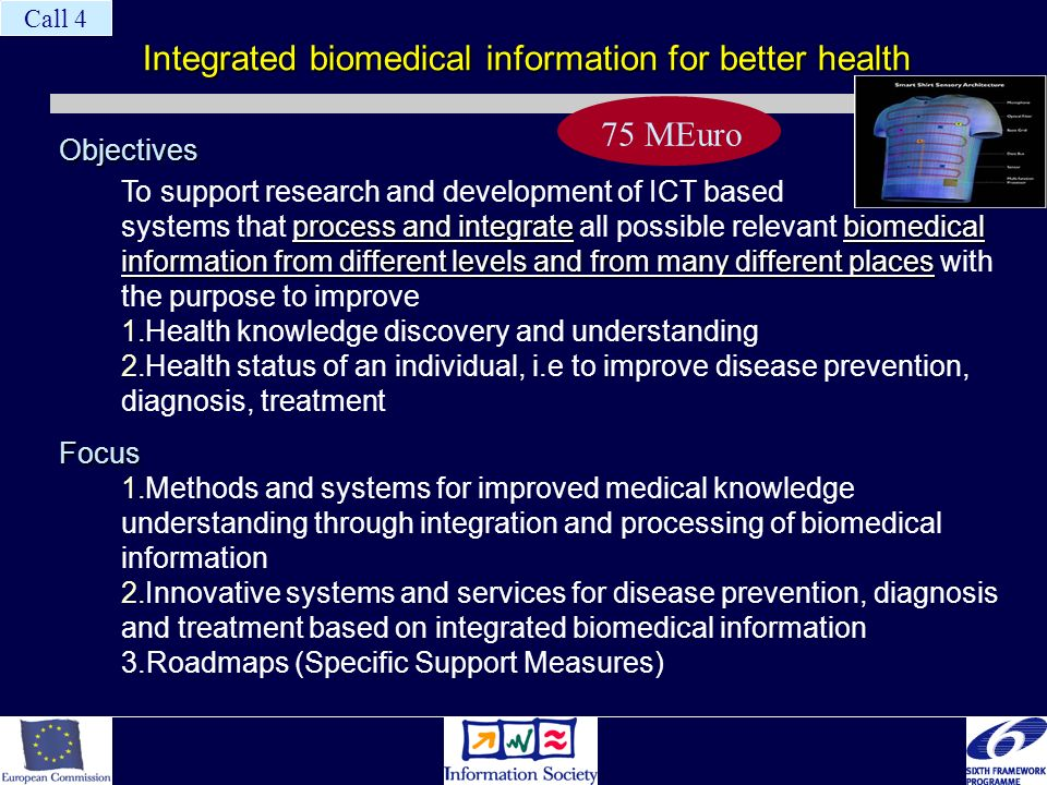 Integrated biomedical information for better health Objectives process and integratebiomedical information from different levels and from many different places To support research and development of ICT based systems that process and integrate all possible relevant biomedical information from different levels and from many different places with the purpose to improve 1.Health knowledge discovery and understanding 2.Health status of an individual, i.e to improve disease prevention, diagnosis, treatmentFocus 1.Methods and systems for improved medical knowledge understanding through integration and processing of biomedical information 2.Innovative systems and services for disease prevention, diagnosis and treatment based on integrated biomedical information 3.Roadmaps (Specific Support Measures) 75 MEuro Call 4