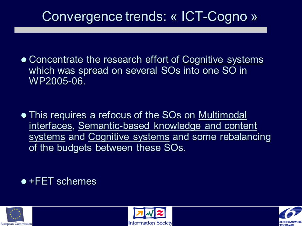 Convergence trends: « ICT-Cogno » Concentrate the research effort of Cognitive systems which was spread on several SOs into one SO in WP2005-06.