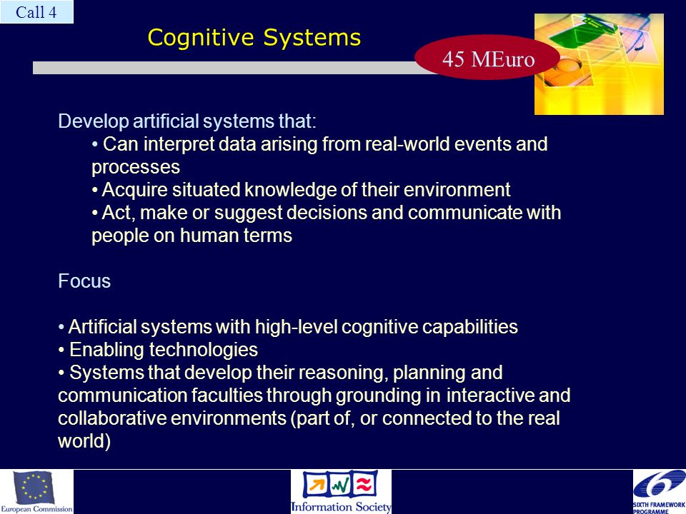 Cognitive Systems Develop artificial systems that: Can interpret data arising from real-world events and processes Acquire situated knowledge of their environment Act, make or suggest decisions and communicate with people on human terms Focus Artificial systems with high-level cognitive capabilities Enabling technologies Systems that develop their reasoning, planning and communication faculties through grounding in interactive and collaborative environments (part of, or connected to the real world) Call 4 45 MEuro