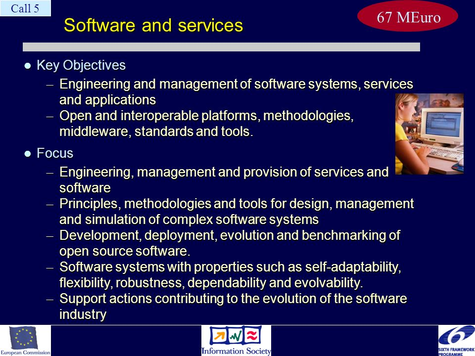Software and services Key Objectives Key Objectives – Engineering and management of software systems, services and applications – Open and interoperable platforms, methodologies, middleware, standards and tools.