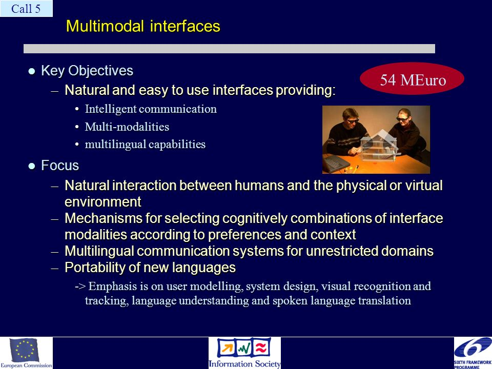 Multimodal interfaces Key Objectives Key Objectives – Natural and easy to use interfaces providing: Intelligent communicationIntelligent communication Multi-modalitiesMulti-modalities multilingual capabilitiesmultilingual capabilities Focus Focus – Natural interaction between humans and the physical or virtual environment – Mechanisms for selecting cognitively combinations of interface modalities according to preferences and context – Multilingual communication systems for unrestricted domains – Portability of new languages -> Emphasis is on user modelling, system design, visual recognition and tracking, language understanding and spoken language translation 54 MEuro Call 5