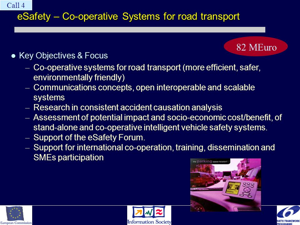 eSafety – Co-operative Systems for road transport Key Objectives & Focus Key Objectives & Focus – Co-operative systems for road transport (more efficient, safer, environmentally friendly) – Communications concepts, open interoperable and scalable systems – Research in consistent accident causation analysis – Assessment of potential impact and socio-economic cost/benefit, of stand-alone and co-operative intelligent vehicle safety systems.