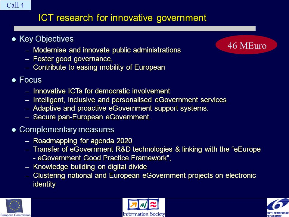 ICT research for innovative government Key Objectives Key Objectives – Modernise and innovate public administrations – Foster good governance, – Contribute to easing mobility of European Focus Focus – Innovative ICTs for democratic involvement – Intelligent, inclusive and personalised eGovernment services – Adaptive and proactive eGovernment support systems.