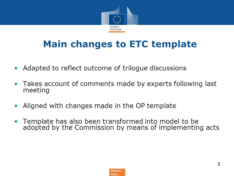 Regional Policy 3 Main changes to ETC template Adapted to reflect outcome of trilogue discussions Takes account of comments made by experts following last meeting Aligned with changes made in the OP template Template has also been transformed into model to be adopted by the Commission by means of implementing acts