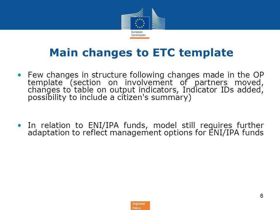 Regional Policy 6 Main changes to ETC template Few changes in structure following changes made in the OP template (section on involvement of partners moved, changes to table on output indicators, Indicator IDs added, possibility to include a citizen s summary) In relation to ENI/IPA funds, model still requires further adaptation to reflect management options for ENI/IPA funds