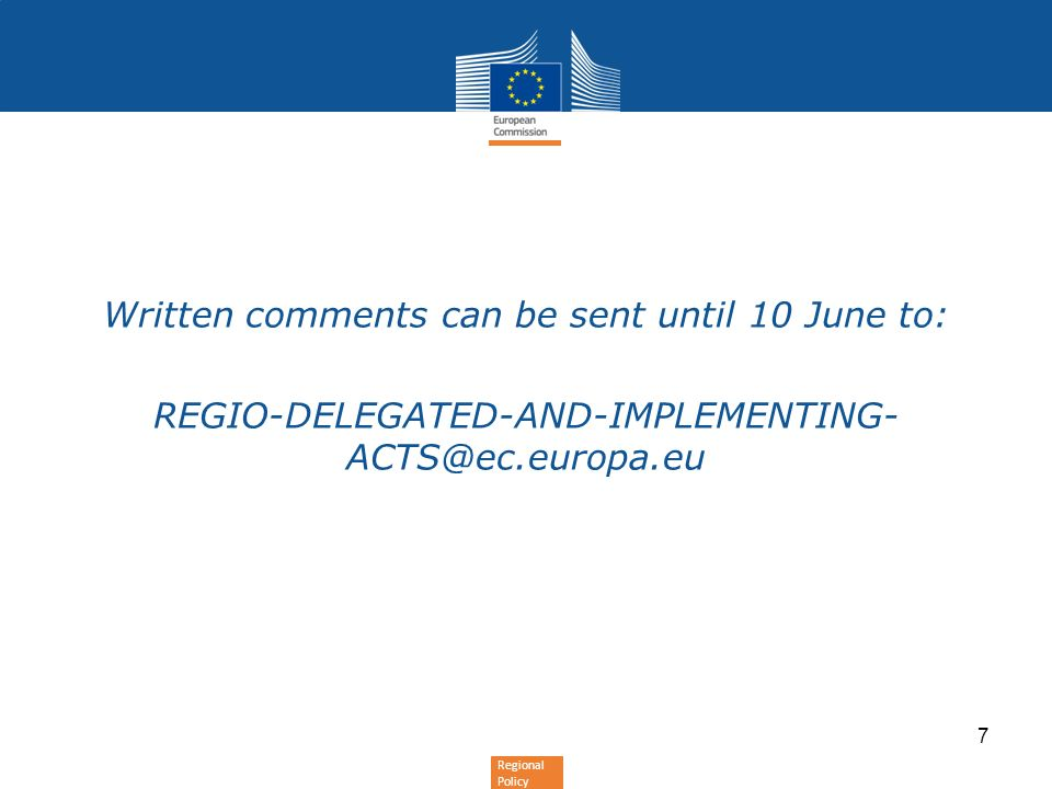 Regional Policy Written comments can be sent until 10 June to: REGIO-DELEGATED-AND-IMPLEMENTING- ACTS@ec.europa.eu 7