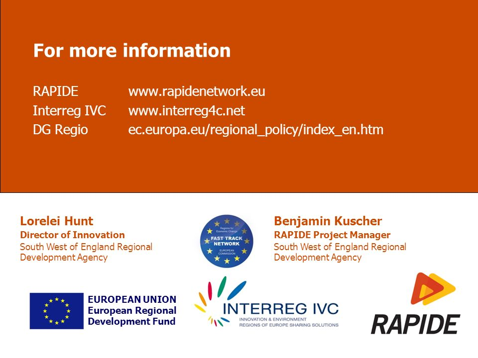 For more information RAPIDEwww.rapidenetwork.eu Interreg IVCwww.interreg4c.net DG Regioec.europa.eu/regional_policy/index_en.htm EUROPEAN UNION European Regional Development Fund Lorelei Hunt Director of Innovation South West of England Regional Development Agency Benjamin Kuscher RAPIDE Project Manager South West of England Regional Development Agency