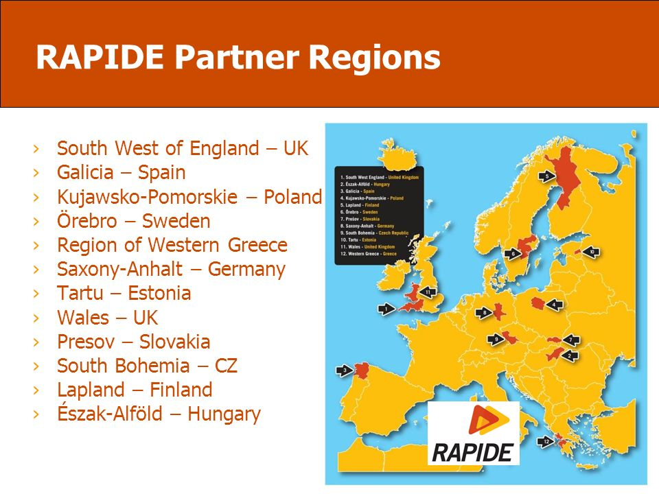 RAPIDE Partner Regions South West of England – UK Galicia – Spain Kujawsko-Pomorskie – Poland Örebro – Sweden Region of Western Greece Saxony-Anhalt – Germany Tartu – Estonia Wales – UK Presov – Slovakia South Bohemia – CZ Lapland – Finland Észak-Alföld – Hungary