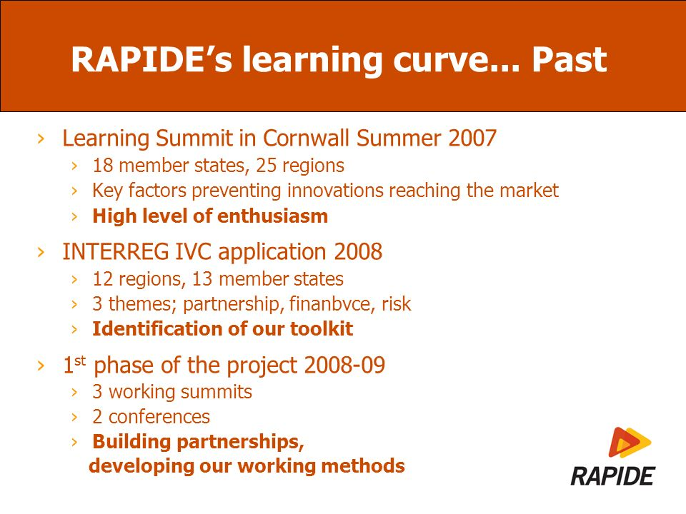 RAPIDEs learning curve...Present Four peer groups 2010 Innovation Vouchers - Effective Funding – Innovation Partnerships - Innovative Procurement Developing and adapting proposals 17 Regional Action Plans 2010 Action Plans finalised Beginning the implementation Starting the action Drawing up policy recommendations 2010