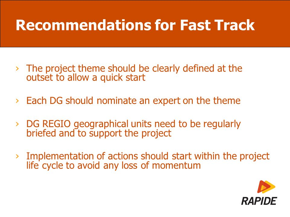 Recommendations for Fast Track The project theme should be clearly defined at the outset to allow a quick start Each DG should nominate an expert on the theme DG REGIO geographical units need to be regularly briefed and to support the project Implementation of actions should start within the project life cycle to avoid any loss of momentum