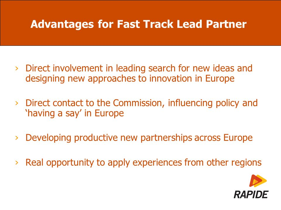 Advantages for Fast Track Lead Partner Direct involvement in leading search for new ideas and designing new approaches to innovation in Europe Direct contact to the Commission, influencing policy and having a say in Europe Developing productive new partnerships across Europe Real opportunity to apply experiences from other regions