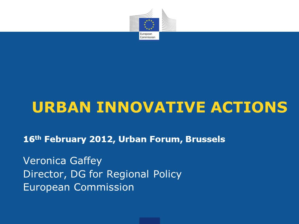 URBAN INNOVATIVE ACTIONS 16 th February 2012, Urban Forum, Brussels Veronica Gaffey Director, DG for Regional Policy European Commission