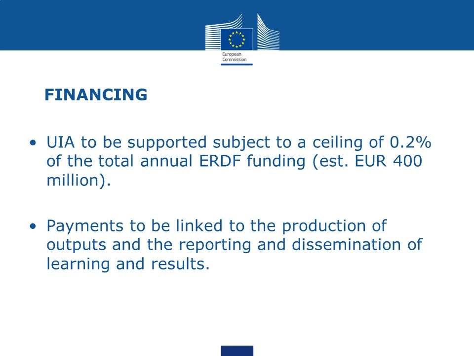 FINANCING UIA to be supported subject to a ceiling of 0.2% of the total annual ERDF funding (est. EUR 400 million). Payments to be linked to the produ