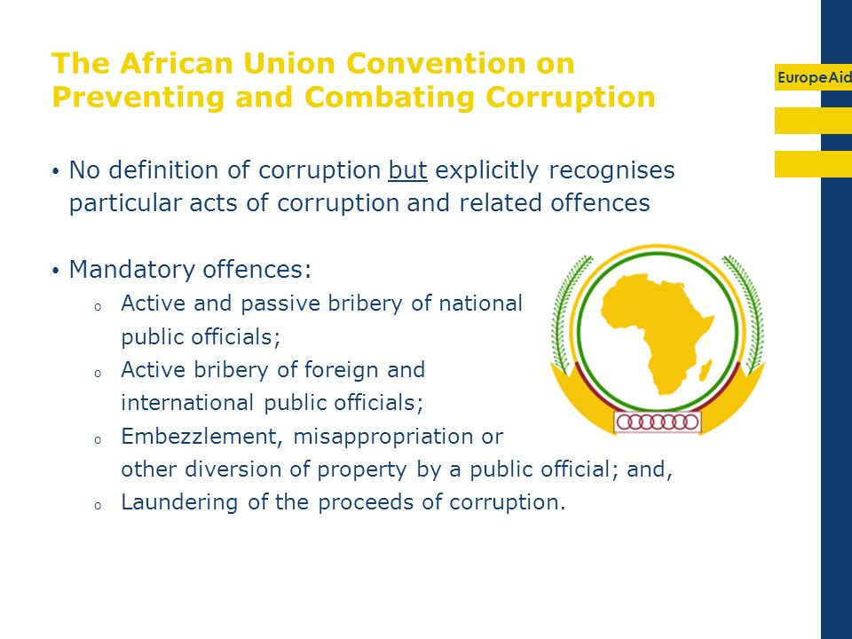 EuropeAid The African Union Convention on Preventing and Combating Corruption No definition of corruption but explicitly recognises particular acts of corruption and related offences Mandatory offences: o Active and passive bribery of national public officials; o Active bribery of foreign and international public officials; o Embezzlement, misappropriation or other diversion of property by a public official; and, o Laundering of the proceeds of corruption.