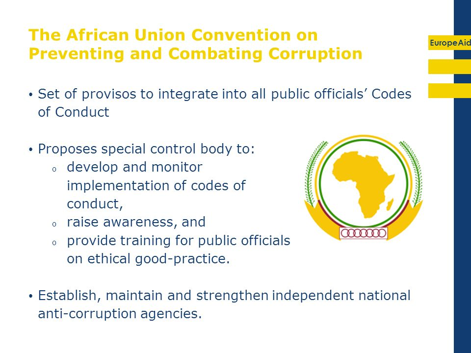 EuropeAid The African Union Convention on Preventing and Combating Corruption Set of provisos to integrate into all public officials Codes of Conduct Proposes special control body to: o develop and monitor implementation of codes of conduct, o raise awareness, and o provide training for public officials on ethical good-practice.