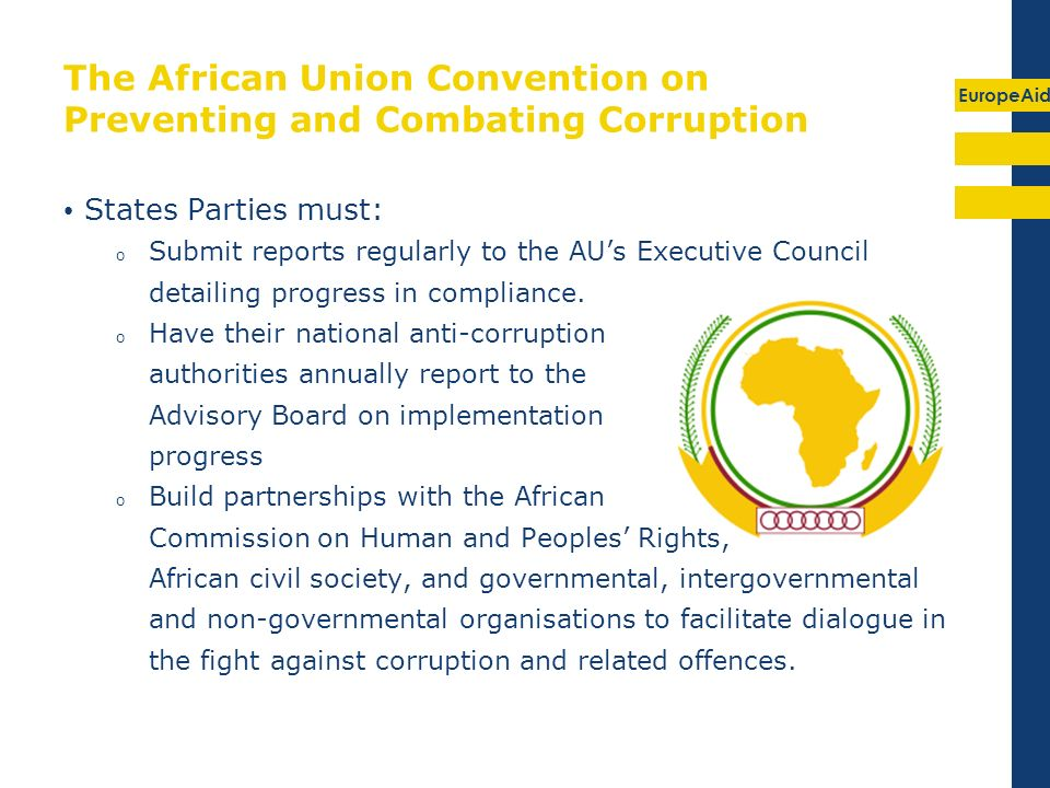 EuropeAid The African Union Convention on Preventing and Combating Corruption States Parties must: o Submit reports regularly to the AUs Executive Council detailing progress in compliance.