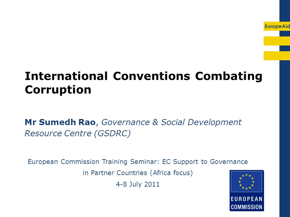 EuropeAid International Conventions Combating Corruption Mr Sumedh Rao, Governance & Social Development Resource Centre (GSDRC) European Commission Training Seminar: EC Support to Governance in Partner Countries (Africa focus) 4-8 July 2011
